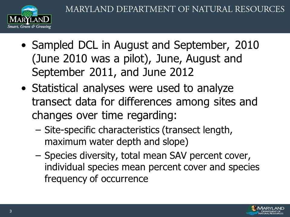 3 Sampled DCL in August and September, 2010 (June 2010 was a pilot), June, August and September 2011, and June 2012 Statistical analyses were used to analyze transect data for differences among sites and changes over time regarding: –Site-specific characteristics (transect length, maximum water depth and slope) –Species diversity, total mean SAV percent cover, individual species mean percent cover and species frequency of occurrence
