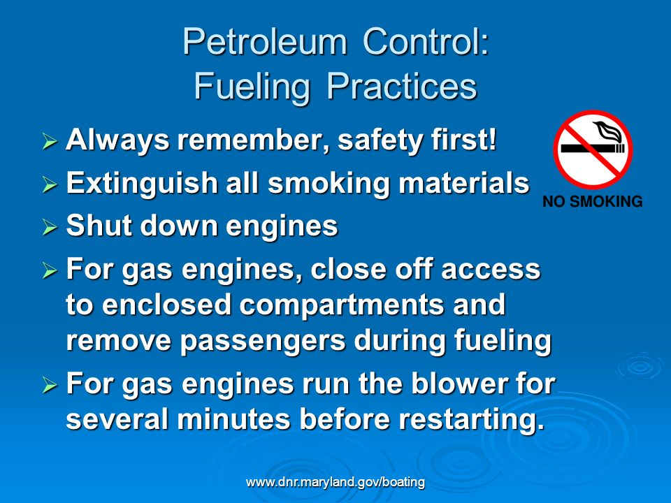 www.dnr.maryland.gov/boating Petroleum Control: Fueling Practices Always remember, safety first! Always remember, safety first! Extinguish all smoking