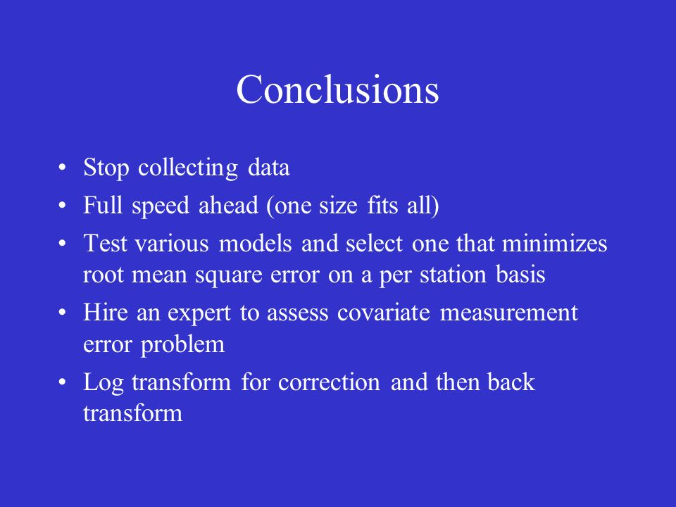Conclusions Stop collecting data Full speed ahead (one size fits all) Test various models and select one that minimizes root mean square error on a per station basis Hire an expert to assess covariate measurement error problem Log transform for correction and then back transform