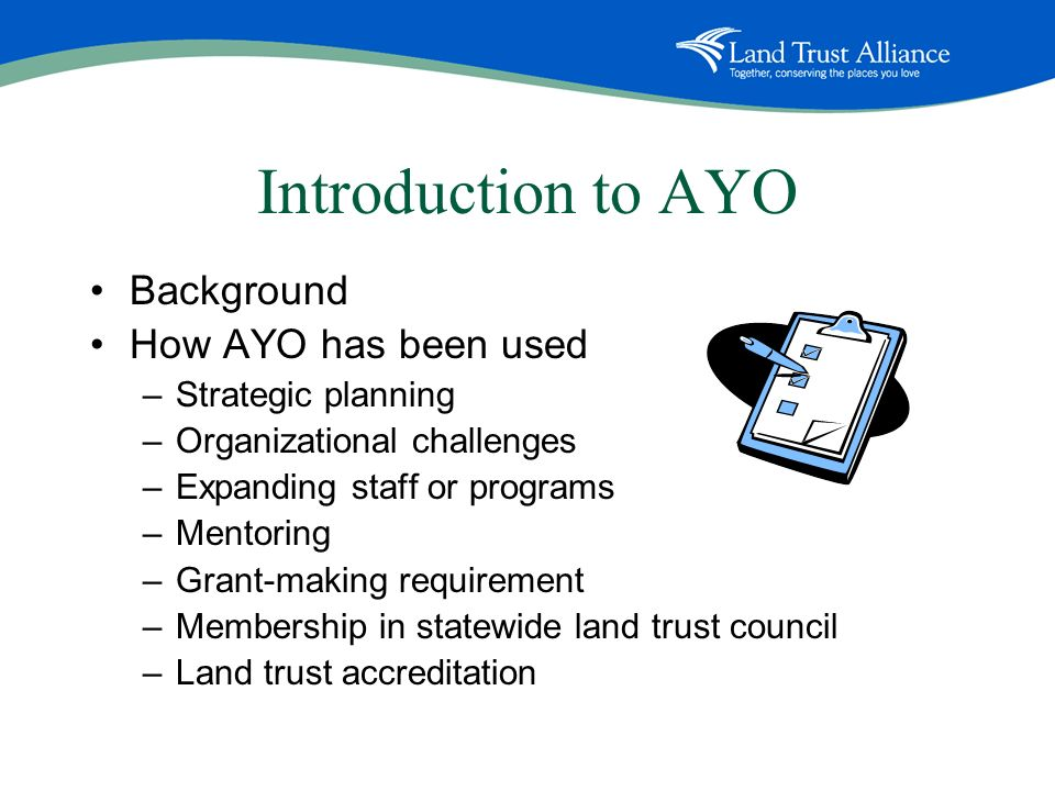 Introduction to AYO Background How AYO has been used –Strategic planning –Organizational challenges –Expanding staff or programs –Mentoring –Grant-making requirement –Membership in statewide land trust council –Land trust accreditation