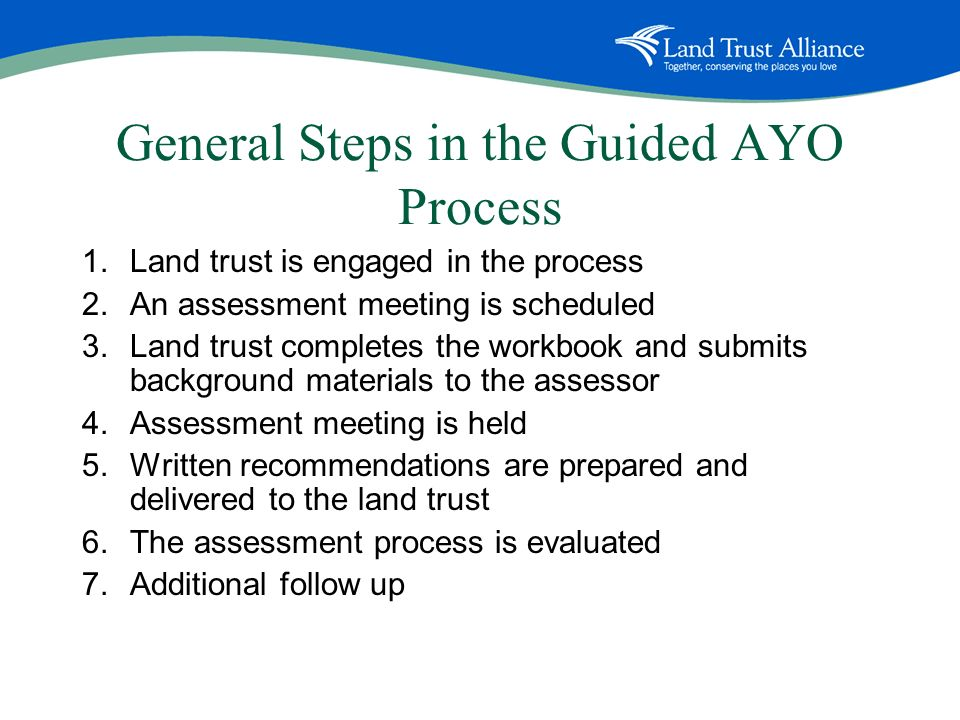 General Steps in the Guided AYO Process 1.Land trust is engaged in the process 2.An assessment meeting is scheduled 3.Land trust completes the workbook and submits background materials to the assessor 4.Assessment meeting is held 5.Written recommendations are prepared and delivered to the land trust 6.The assessment process is evaluated 7.Additional follow up