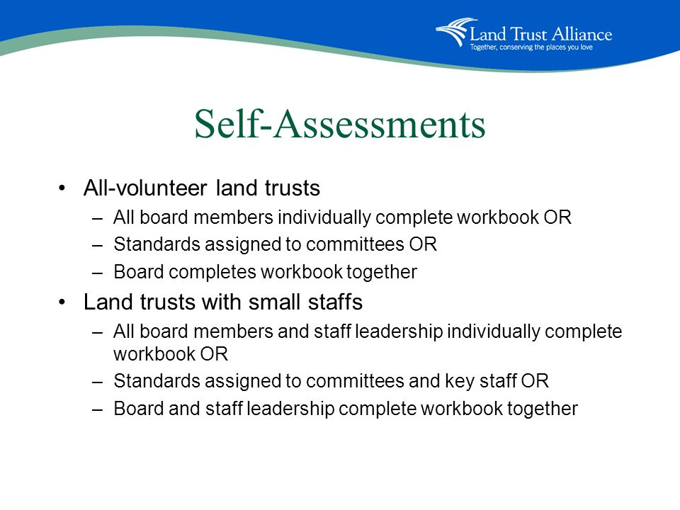 Self-Assessments All-volunteer land trusts –All board members individually complete workbook OR –Standards assigned to committees OR –Board completes workbook together Land trusts with small staffs –All board members and staff leadership individually complete workbook OR –Standards assigned to committees and key staff OR –Board and staff leadership complete workbook together