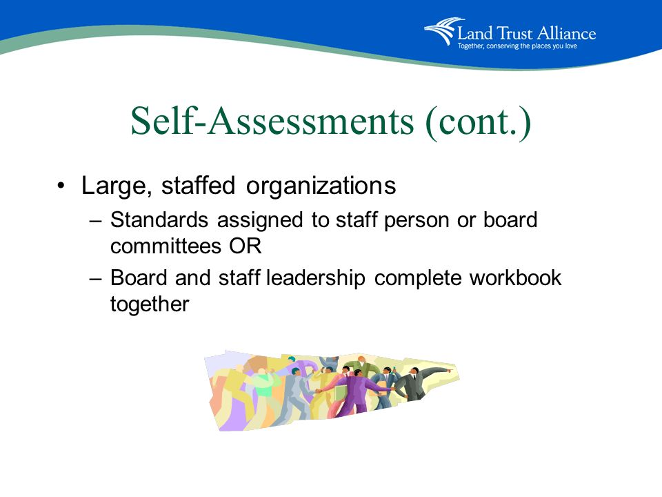 Self-Assessments (cont.) Large, staffed organizations –Standards assigned to staff person or board committees OR –Board and staff leadership complete workbook together