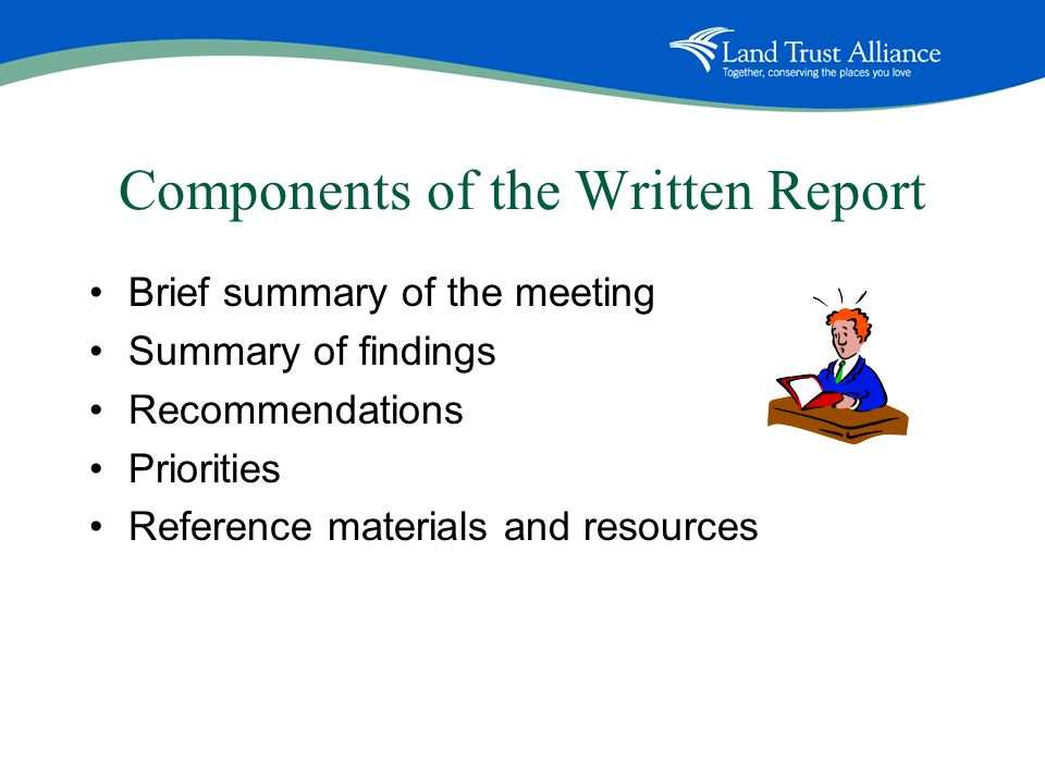 Components of the Written Report Brief summary of the meeting Summary of findings Recommendations Priorities Reference materials and resources
