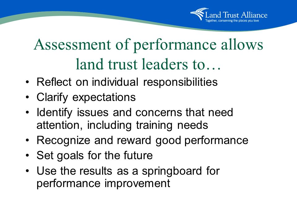 Assessment of performance allows land trust leaders to… Reflect on individual responsibilities Clarify expectations Identify issues and concerns that need attention, including training needs Recognize and reward good performance Set goals for the future Use the results as a springboard for performance improvement