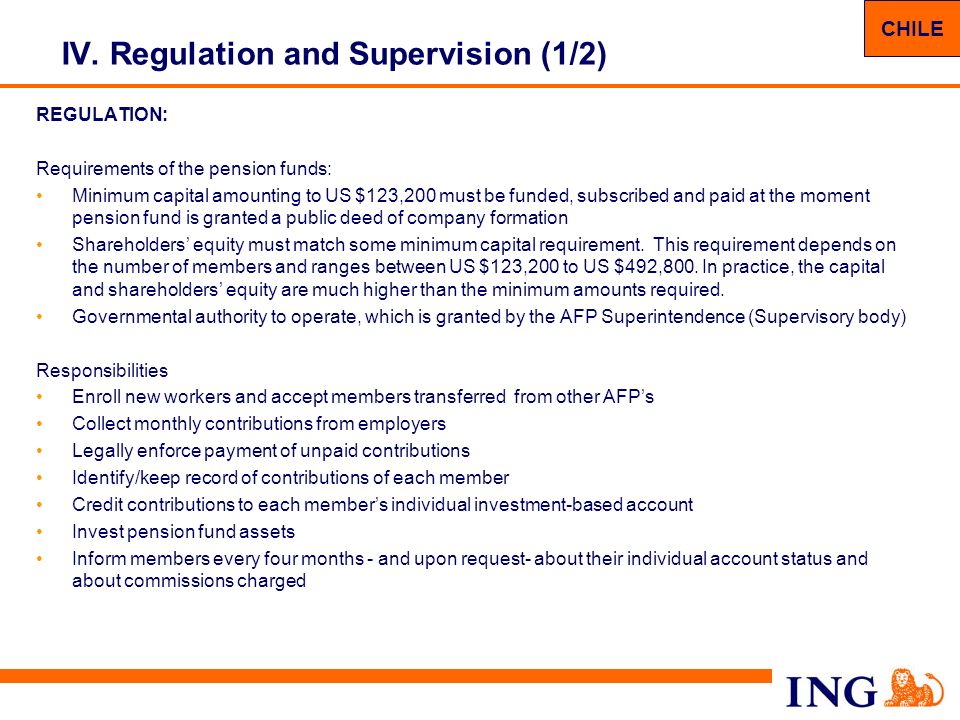 15 IV. Regulation and Supervision (1/2) REGULATION: Requirements of the pension funds: Minimum capital amounting to US $123,200 must be funded, subscr