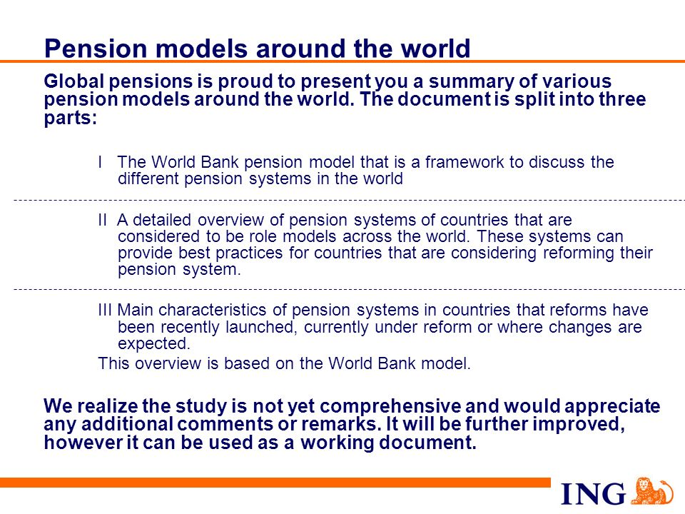 83 Table of contents Europe Hungary Czech Republic Slovak Republic Romania Greece Ukraine Russia The World Bank model Leading role pension models compared to the World Bank model: Chile US Poland** Netherlands UK Sweden Australia Main characteristics of other countrys pension systems Latin America Mexico Brazil Peru Asia China Korea I II III I.Country pension system summary II.System characteristics III.Investment guideline IV.Regulation and supervision V.Macro economic impact * VI.System pros and cons** * Only applicable to countries recently reformed **Only applicable to *marked countries