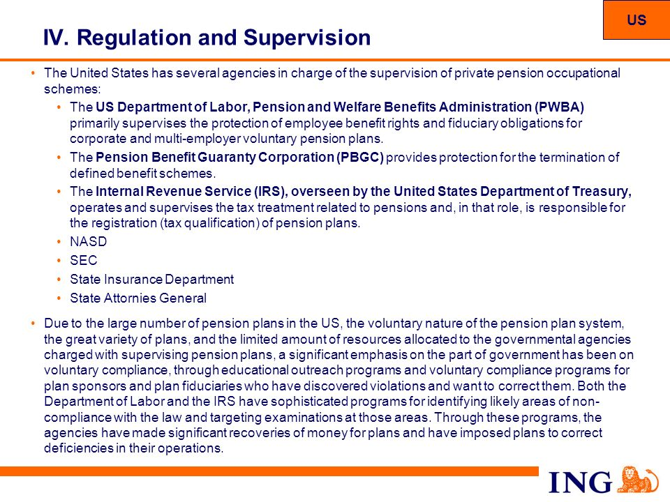 26 IV. Regulation and Supervision US The United States has several agencies in charge of the supervision of private pension occupational schemes: The