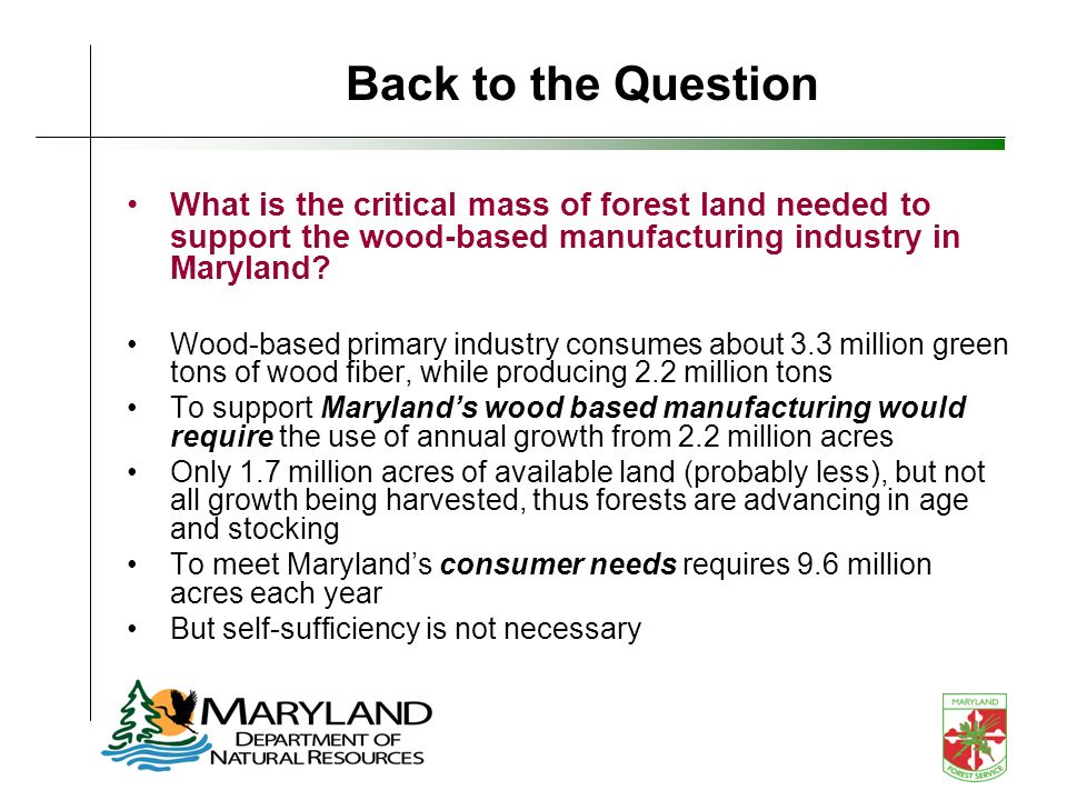 Back to the Question What is the critical mass of forest land needed to support the wood-based manufacturing industry in Maryland? Wood-based primary