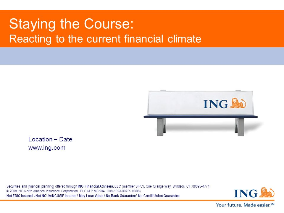 Location – Date www.ing.com Staying the Course: Reacting to the current financial climate Securities and [financial planning] offered through ING Fina