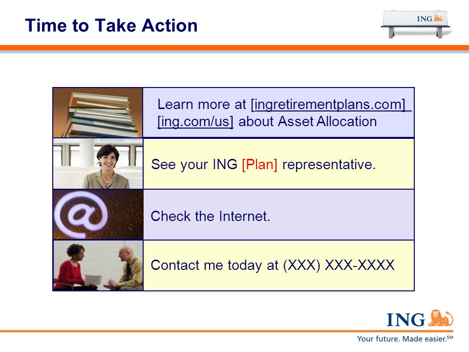 Time to Take Action Learn more at [ingretirementplans.com] [ing.com/us] about Asset Allocation See your ING [Plan] representative. Check the Internet.