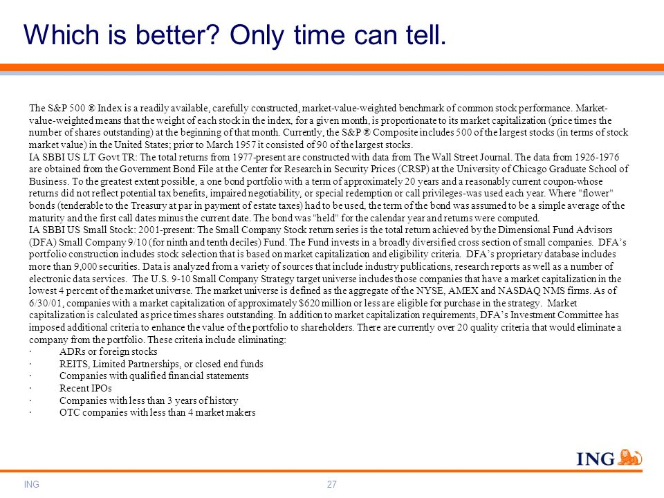 ING27 Which is better? Only time can tell. The S&P 500 ® Index is a readily available, carefully constructed, market-value-weighted benchmark of commo