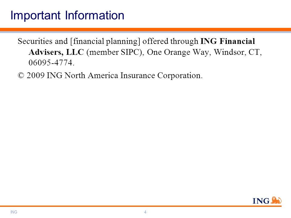 ING4 Securities and [financial planning] offered through ING Financial Advisers, LLC (member SIPC), One Orange Way, Windsor, CT, 06095-4774. © 2009 IN