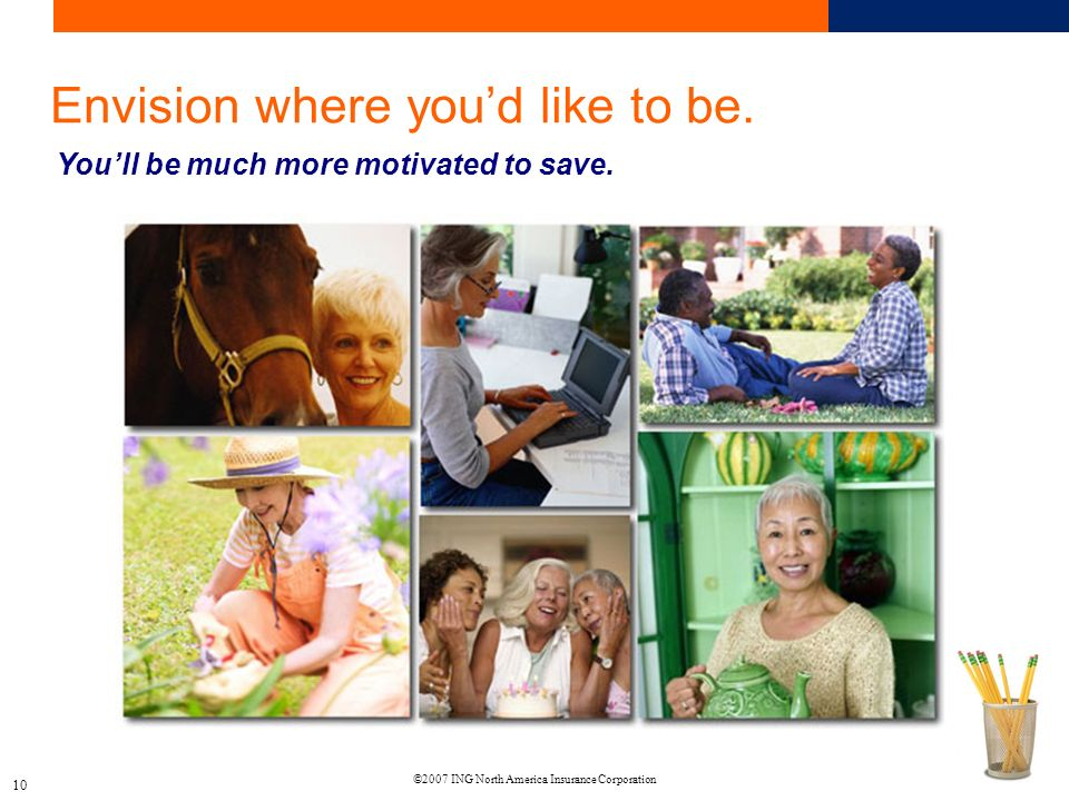 ©2007 ING North America Insurance Corporation 10 Envision where youd like to be.