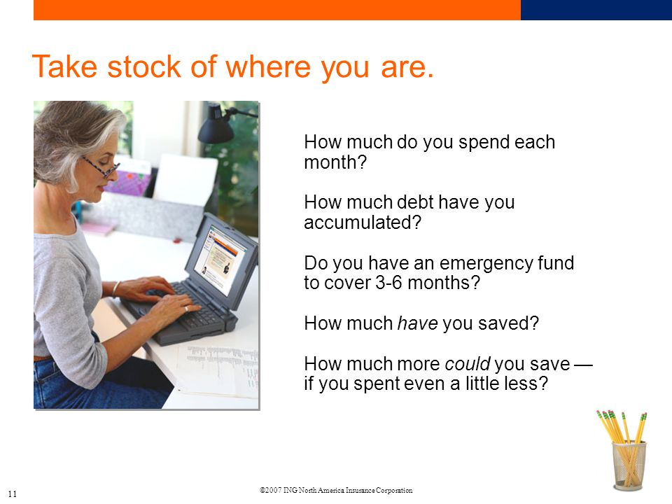 ©2007 ING North America Insurance Corporation 11 Take stock of where you are.