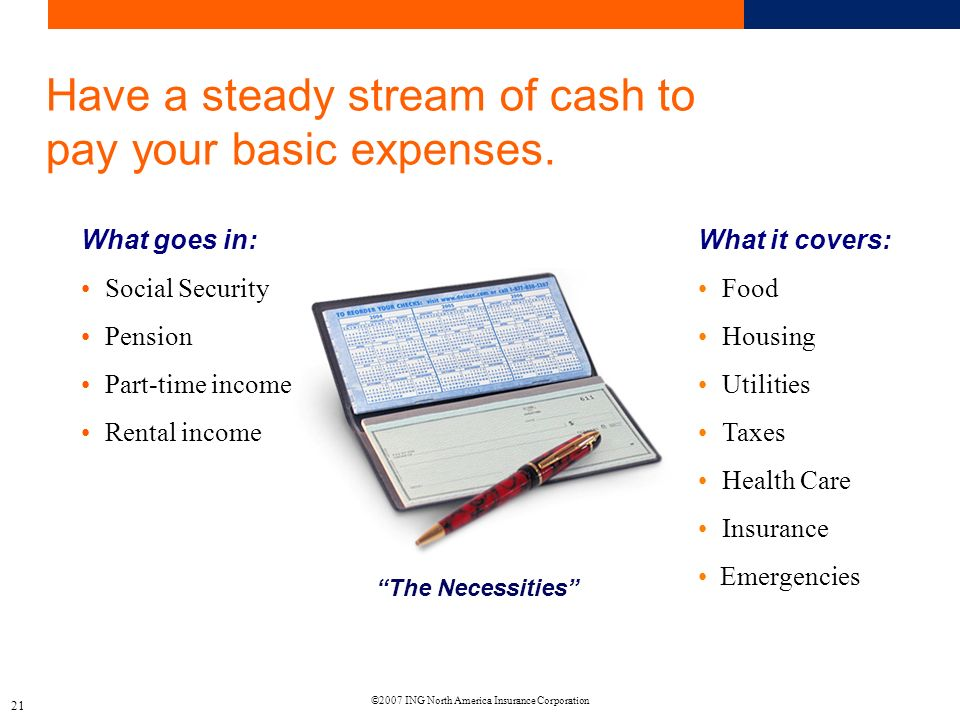 ©2007 ING North America Insurance Corporation 21 Have a steady stream of cash to pay your basic expenses.