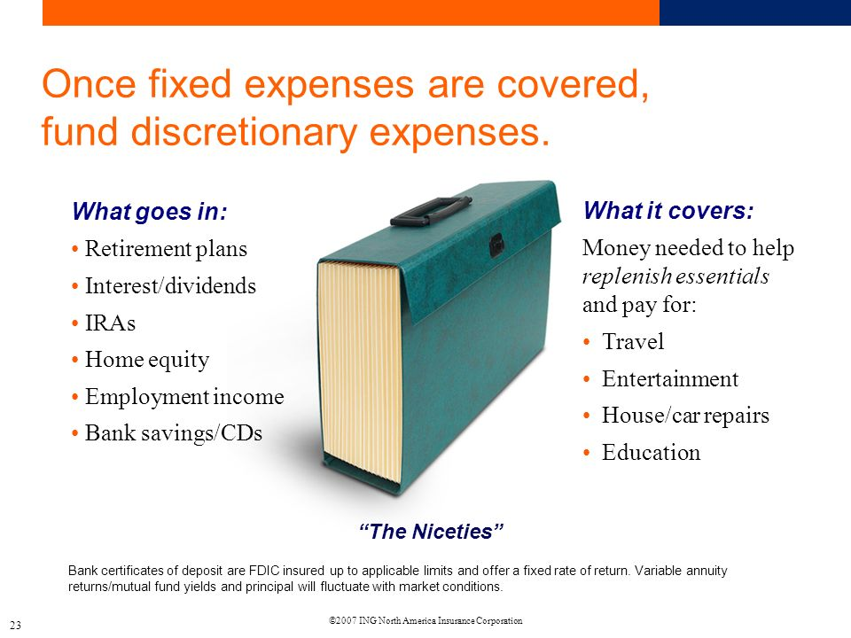 ©2007 ING North America Insurance Corporation 23 Once fixed expenses are covered, fund discretionary expenses.