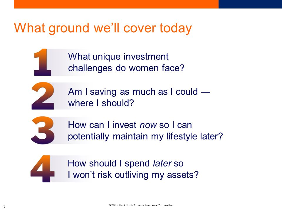 ©2007 ING North America Insurance Corporation 3 What ground well cover today What unique investment challenges do women face.