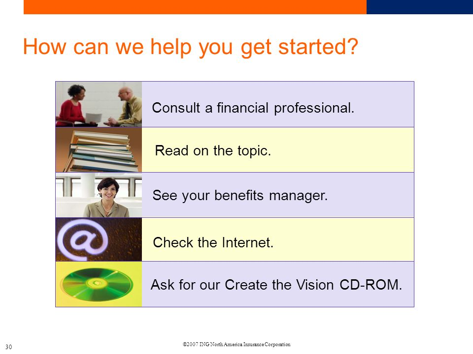 ©2007 ING North America Insurance Corporation 30 How can we help you get started.