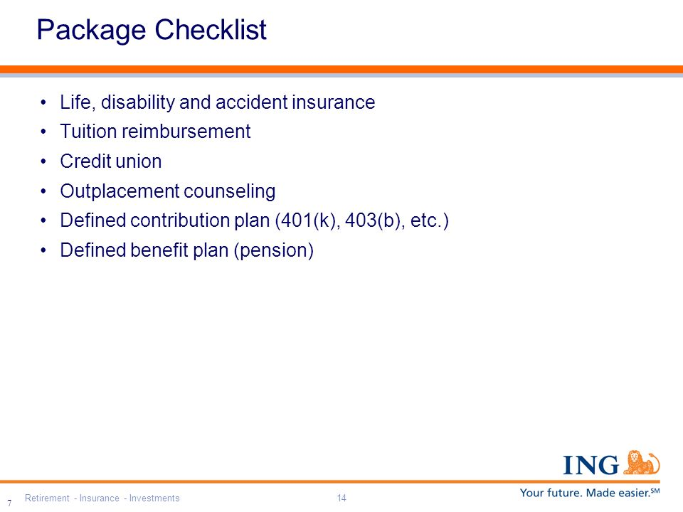 Retirement - Insurance - Investments14 7 Package Checklist Life, disability and accident insurance Tuition reimbursement Credit union Outplacement cou