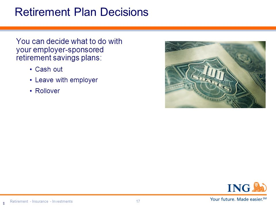 Retirement - Insurance - Investments17 8 Retirement Plan Decisions You can decide what to do with your employer-sponsored retirement savings plans: Cash out Leave with employer Rollover