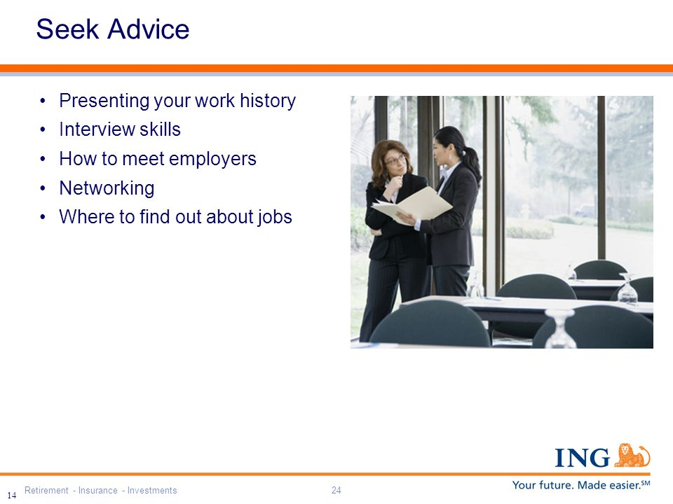 Retirement - Insurance - Investments24 14 Seek Advice Presenting your work history Interview skills How to meet employers Networking Where to find out