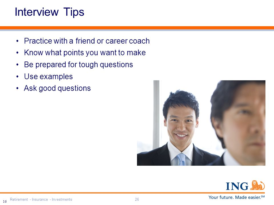 Retirement - Insurance - Investments26 16 Interview Tips Practice with a friend or career coach Know what points you want to make Be prepared for tough questions Use examples Ask good questions