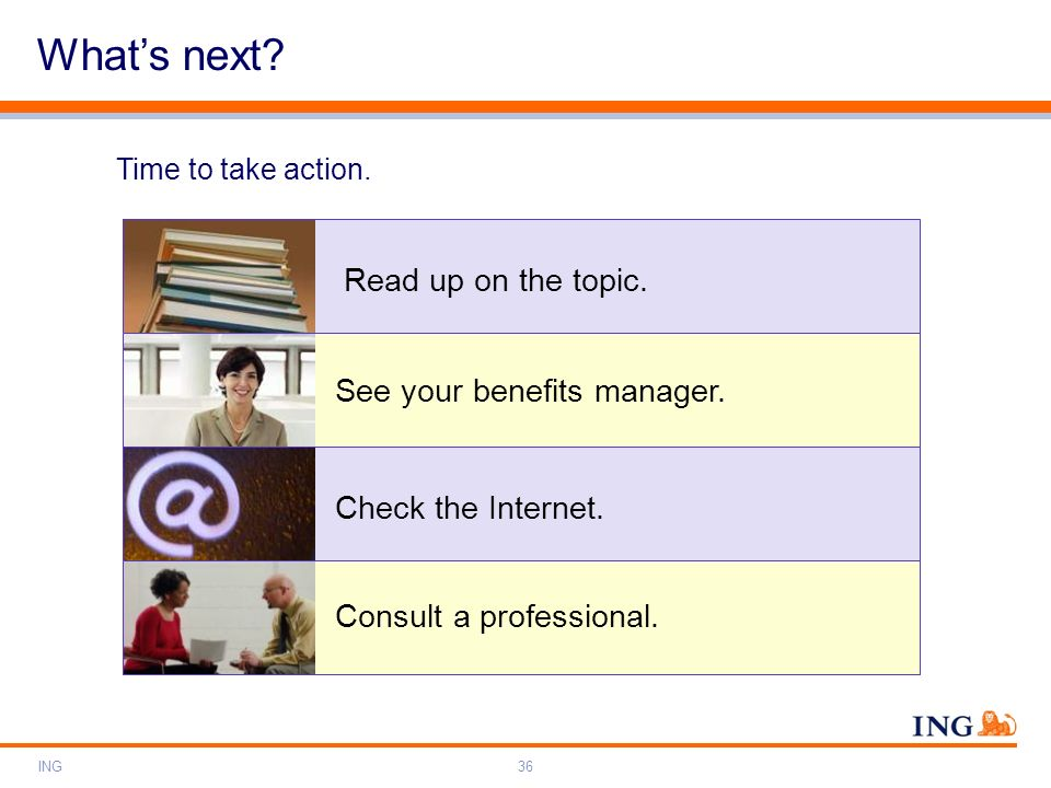 ING36 Whats next? Time to take action. Read up on the topic. See your benefits manager. Check the Internet. Consult a professional.