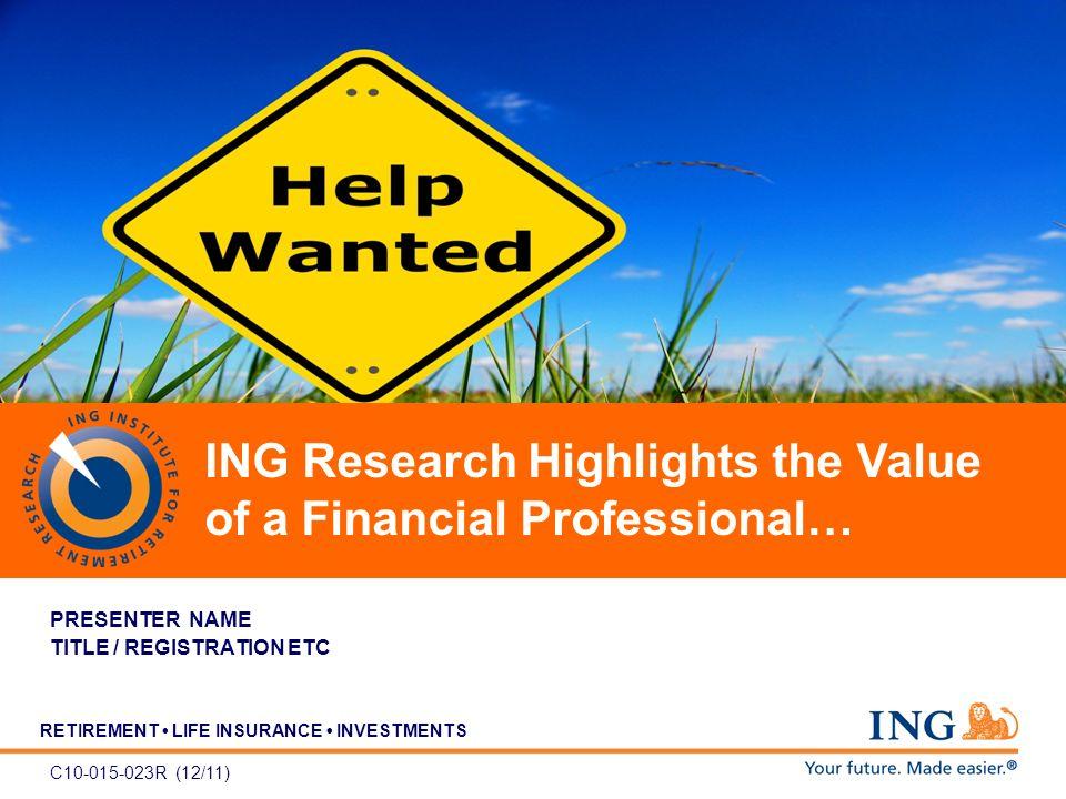 RETIREMENT LIFE INSURANCE INVESTMENTS ING Morningstar Advisory Solutions Symposium September 28 - 29, 2010 Chicago, IL PRESENTER NAME TITLE / REGISTRATION ETC C10-015-023R (12/11) ING Research Highlights the Value of a Financial Professional…