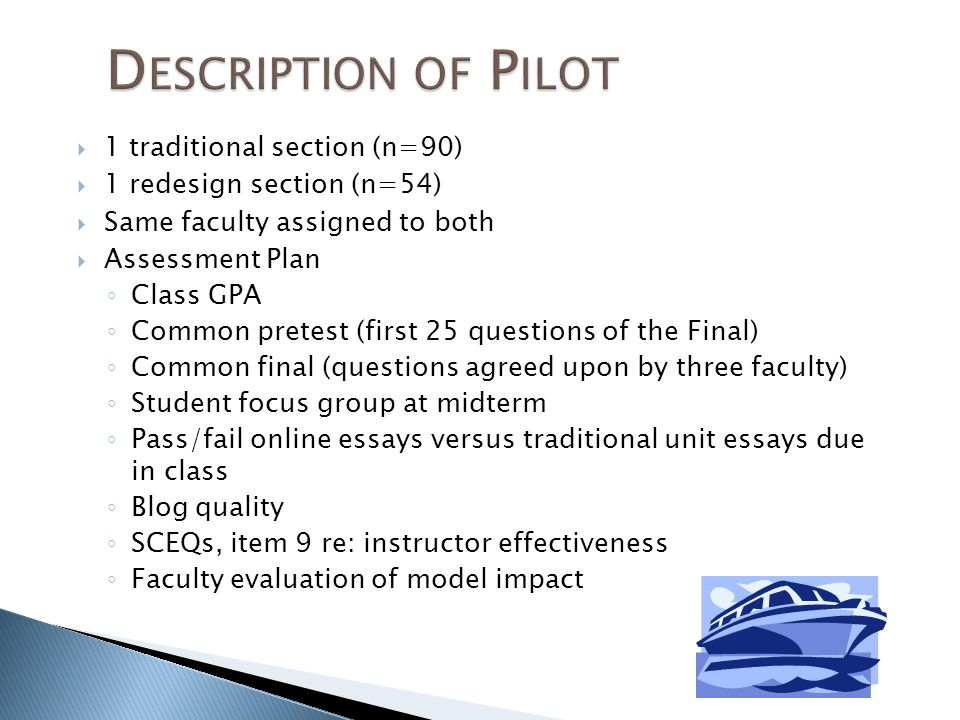 1 traditional section (n=90) 1 redesign section (n=54) Same faculty assigned to both Assessment Plan Class GPA Common pretest (first 25 questions of the Final) Common final (questions agreed upon by three faculty) Student focus group at midterm Pass/fail online essays versus traditional unit essays due in class Blog quality SCEQs, item 9 re: instructor effectiveness Faculty evaluation of model impact