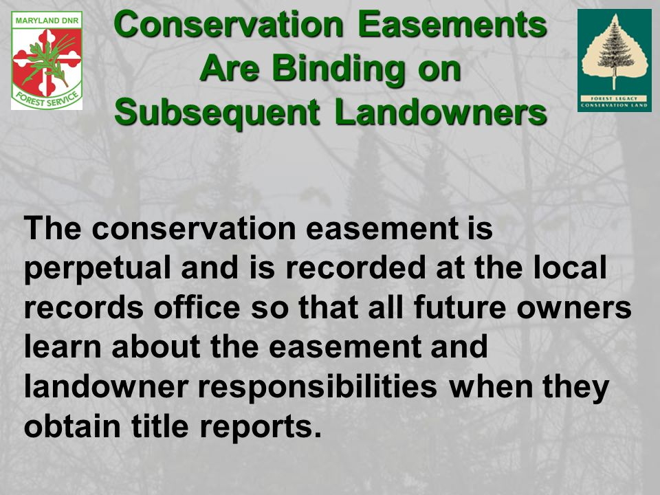 Conservation Easements Are Binding on Subsequent Landowners The conservation easement is perpetual and is recorded at the local records office so that all future owners learn about the easement and landowner responsibilities when they obtain title reports.