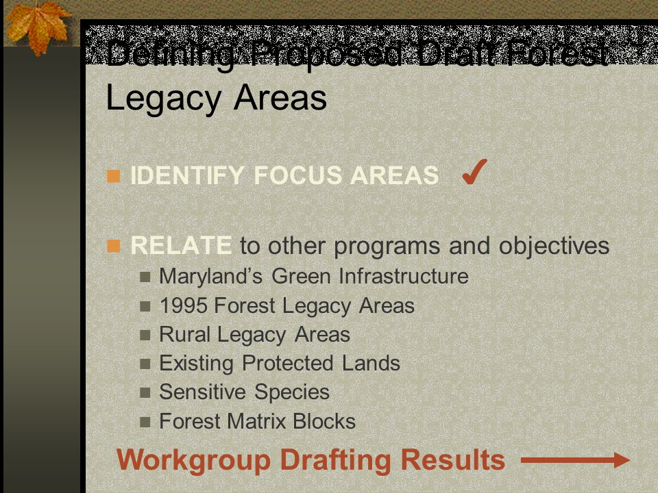 Defining Proposed Draft Forest Legacy Areas IDENTIFY FOCUS AREAS RELATE to other programs and objectives Marylands Green Infrastructure 1995 Forest Legacy Areas Rural Legacy Areas Existing Protected Lands Sensitive Species Forest Matrix Blocks Workgroup Drafting Results