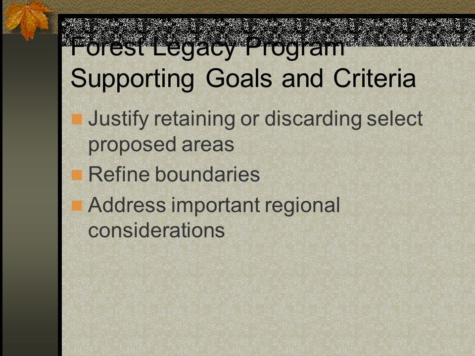 Forest Legacy Program Supporting Goals and Criteria Justify retaining or discarding select proposed areas Refine boundaries Address important regional considerations