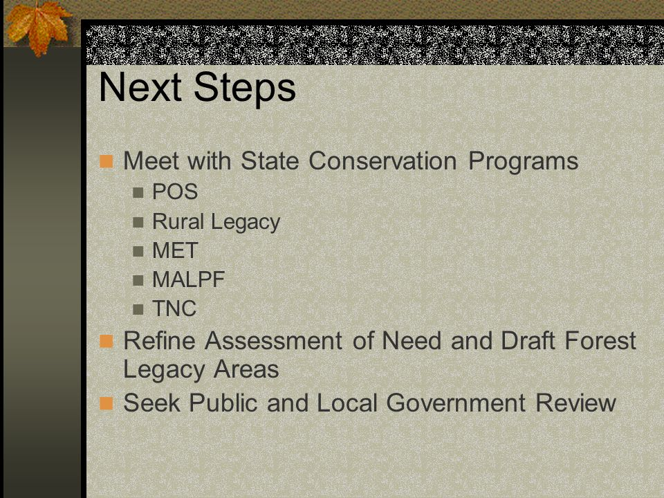 Next Steps Meet with State Conservation Programs POS Rural Legacy MET MALPF TNC Refine Assessment of Need and Draft Forest Legacy Areas Seek Public an