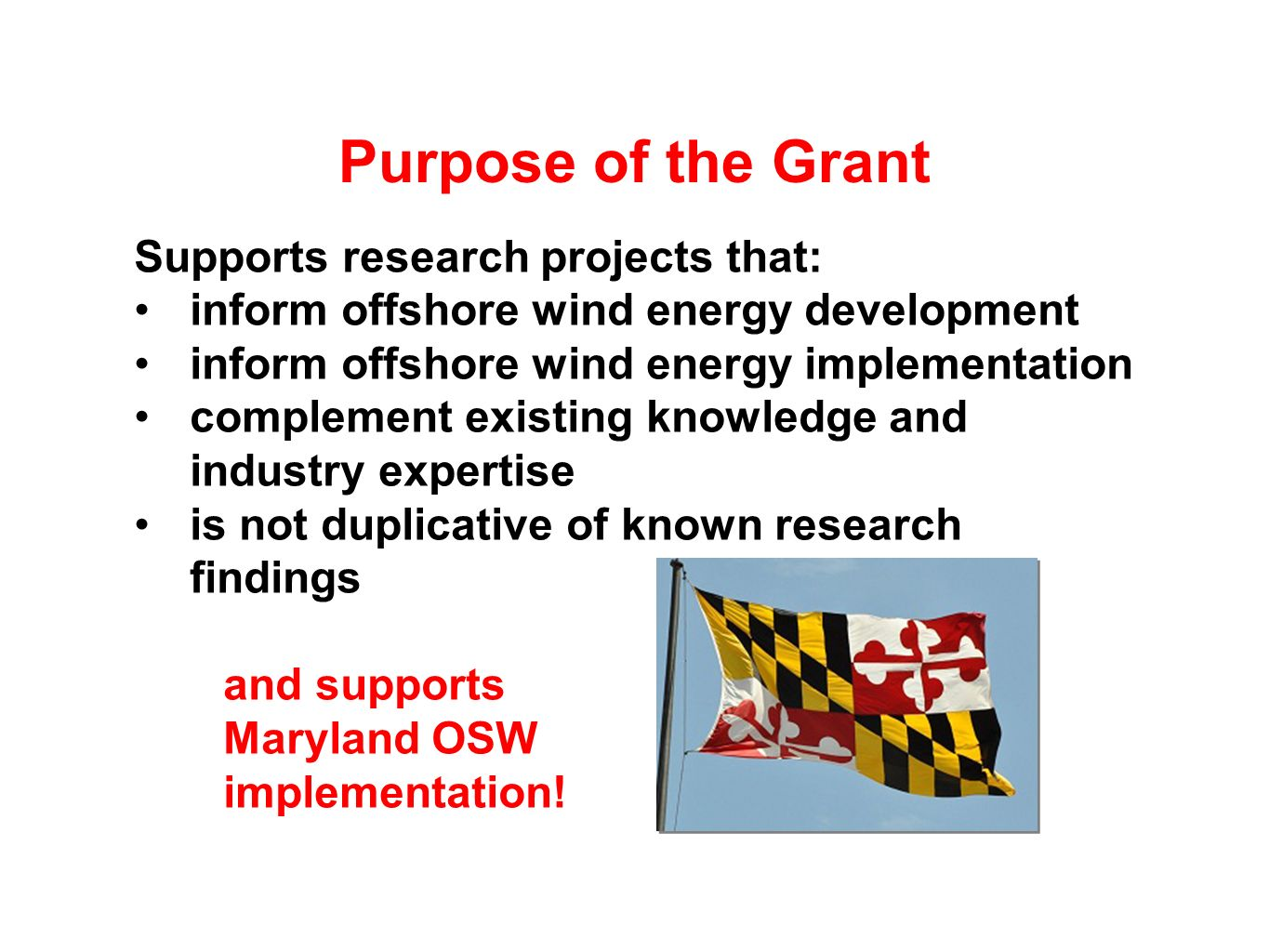 Purpose of the Grant Supports research projects that: inform offshore wind energy development inform offshore wind energy implementation complement existing knowledge and industry expertise is not duplicative of known research findings and supports Maryland OSW implementation!