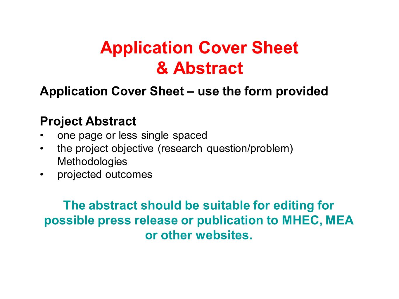 Application Cover Sheet & Abstract Application Cover Sheet – use the form provided Project Abstract one page or less single spaced the project objective (research question/problem) Methodologies projected outcomes The abstract should be suitable for editing for possible press release or publication to MHEC, MEA or other websites.