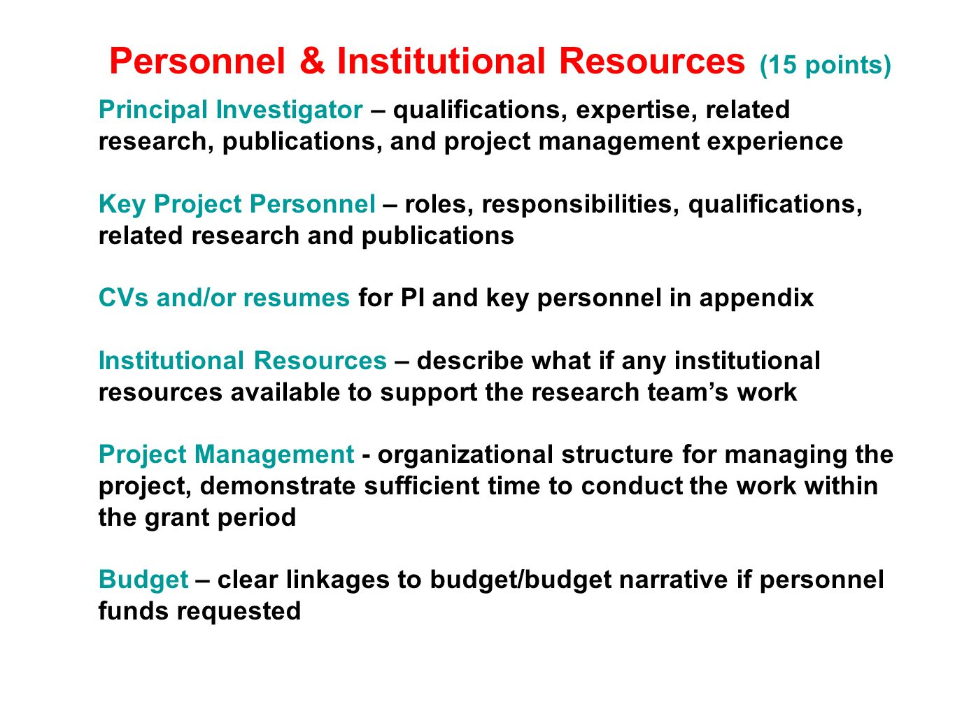 Personnel & Institutional Resources (15 points) Principal Investigator – qualifications, expertise, related research, publications, and project management experience Key Project Personnel – roles, responsibilities, qualifications, related research and publications CVs and/or resumes for PI and key personnel in appendix Institutional Resources – describe what if any institutional resources available to support the research teams work Project Management - organizational structure for managing the project, demonstrate sufficient time to conduct the work within the grant period Budget – clear linkages to budget/budget narrative if personnel funds requested