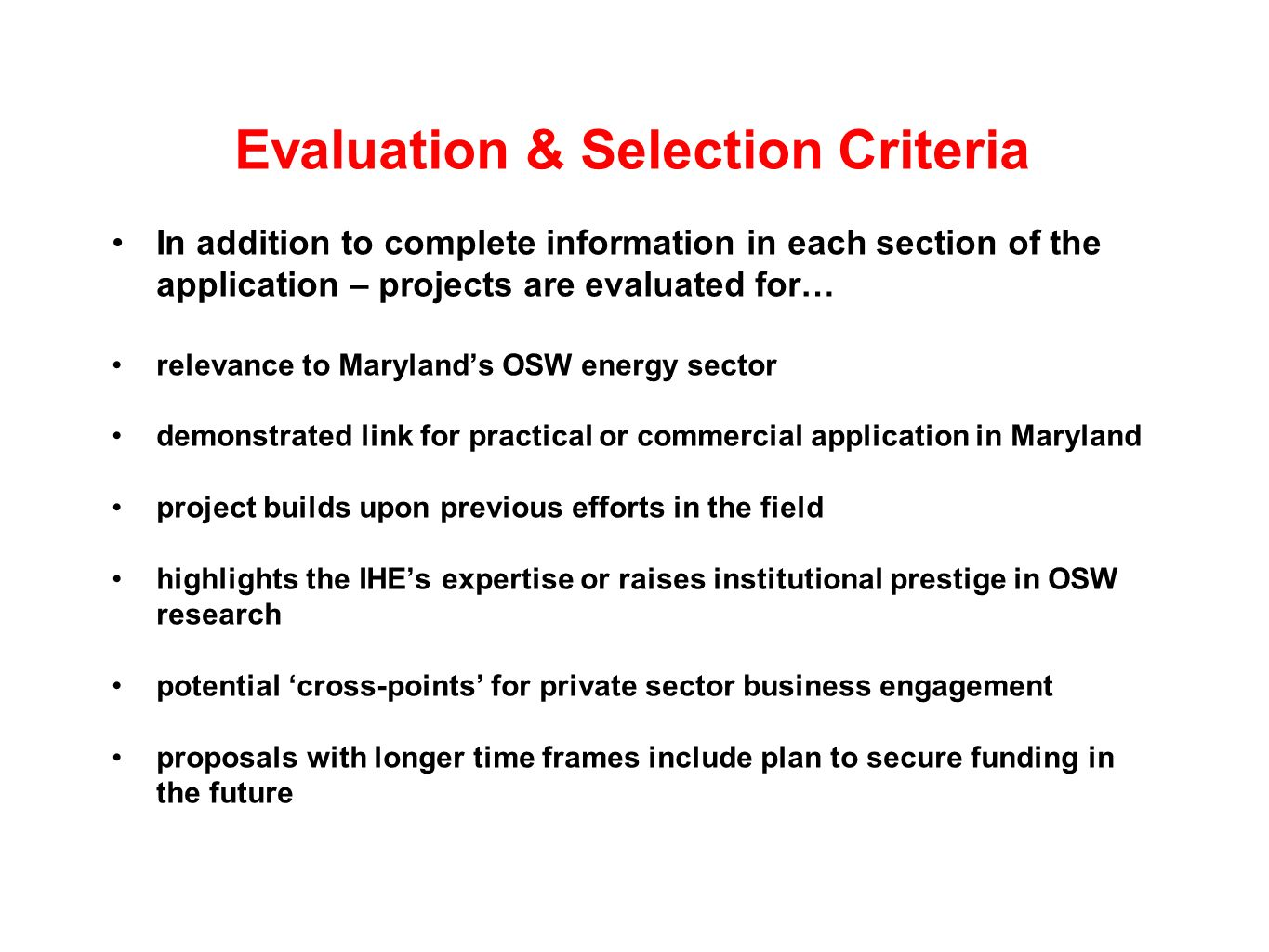 Evaluation & Selection Criteria In addition to complete information in each section of the application – projects are evaluated for… relevance to Marylands OSW energy sector demonstrated link for practical or commercial application in Maryland project builds upon previous efforts in the field highlights the IHEs expertise or raises institutional prestige in OSW research potential cross-points for private sector business engagement proposals with longer time frames include plan to secure funding in the future