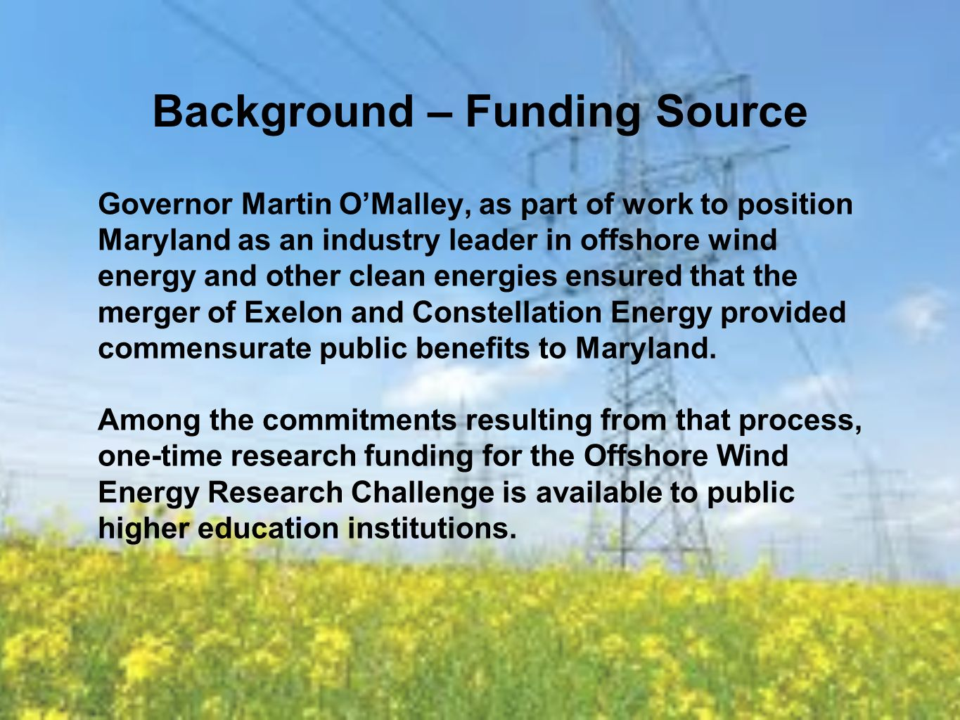 Background – Funding Source Governor Martin OMalley, as part of work to position Maryland as an industry leader in offshore wind energy and other clean energies ensured that the merger of Exelon and Constellation Energy provided commensurate public benefits to Maryland.