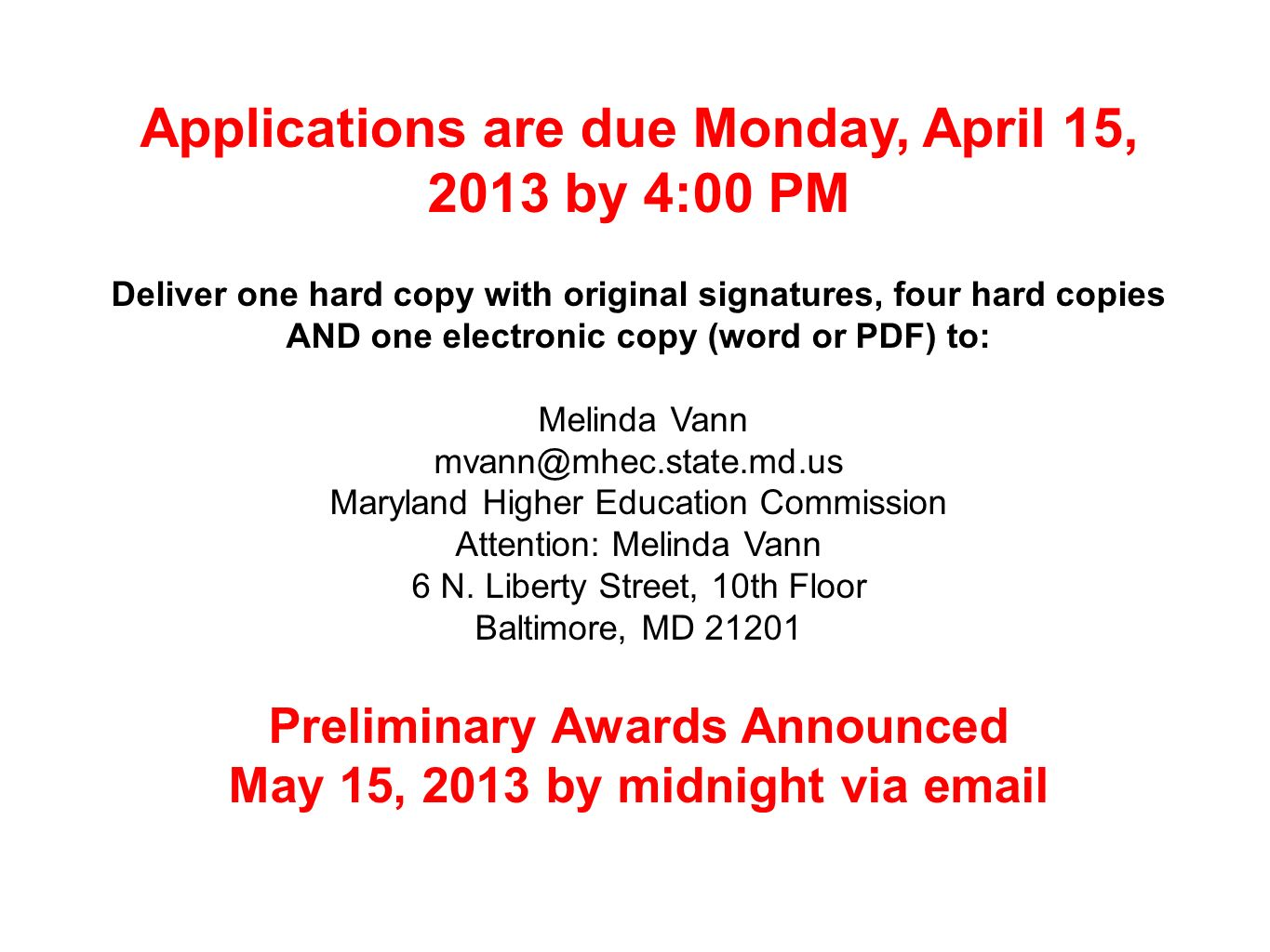 Applications are due Monday, April 15, 2013 by 4:00 PM Deliver one hard copy with original signatures, four hard copies AND one electronic copy (word or PDF) to: Melinda Vann mvann@mhec.state.md.us Maryland Higher Education Commission Attention: Melinda Vann 6 N.