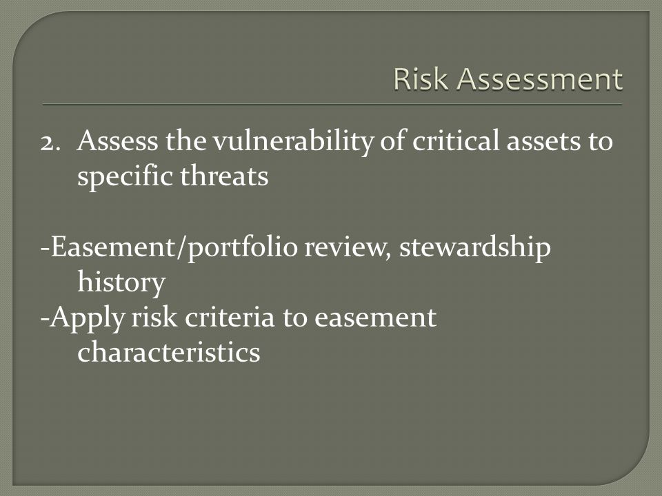 2.Assess the vulnerability of critical assets to specific threats -Easement/portfolio review, stewardship history -Apply risk criteria to easement characteristics