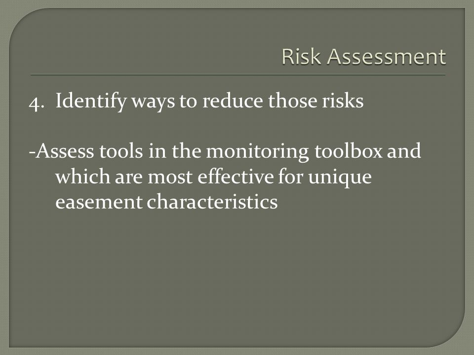 4.Identify ways to reduce those risks -Assess tools in the monitoring toolbox and which are most effective for unique easement characteristics