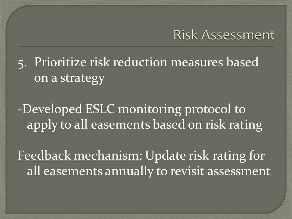 5.Prioritize risk reduction measures based on a strategy -Developed ESLC monitoring protocol to apply to all easements based on risk rating Feedback mechanism: Update risk rating for all easements annually to revisit assessment
