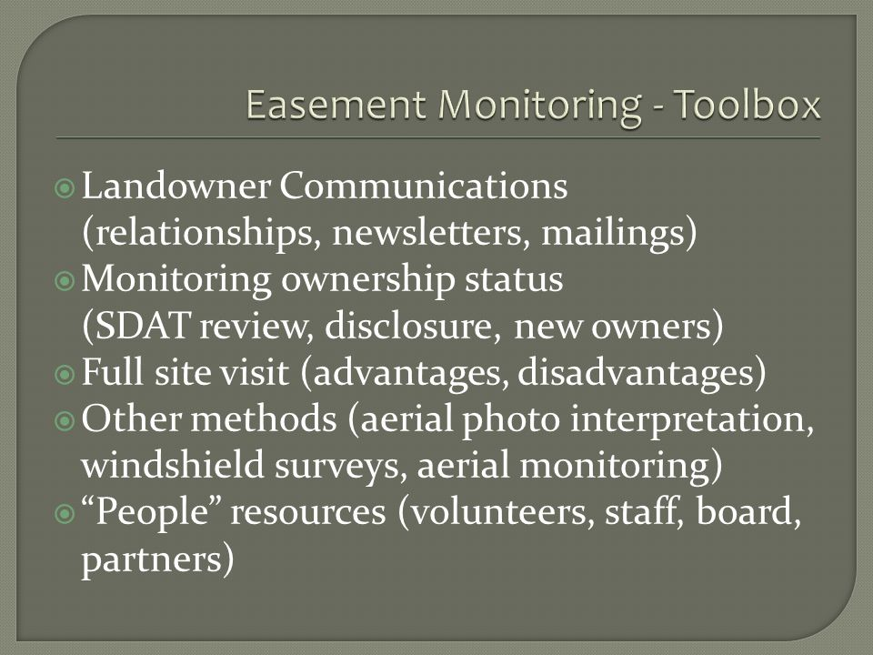Landowner Communications (relationships, newsletters, mailings) Monitoring ownership status (SDAT review, disclosure, new owners) Full site visit (advantages, disadvantages) Other methods (aerial photo interpretation, windshield surveys, aerial monitoring) People resources (volunteers, staff, board, partners)