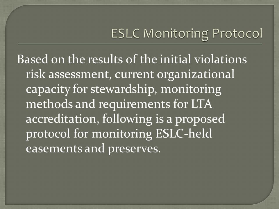 Based on the results of the initial violations risk assessment, current organizational capacity for stewardship, monitoring methods and requirements for LTA accreditation, following is a proposed protocol for monitoring ESLC-held easements and preserves.