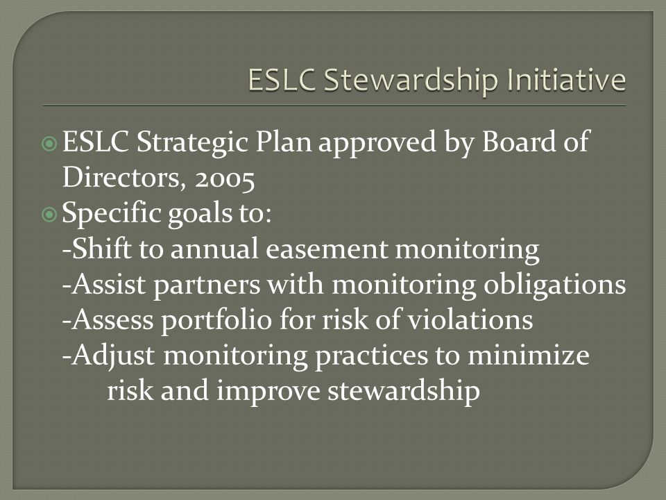 ESLC Strategic Plan approved by Board of Directors, 2005 Specific goals to: -Shift to annual easement monitoring -Assist partners with monitoring obligations -Assess portfolio for risk of violations -Adjust monitoring practices to minimize risk and improve stewardship
