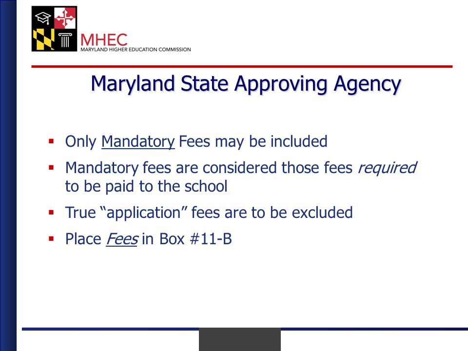 April 2010 Maryland State Approving Agency Only Mandatory Fees may be included Mandatory fees are considered those fees required to be paid to the school True application fees are to be excluded Place Fees in Box #11-B