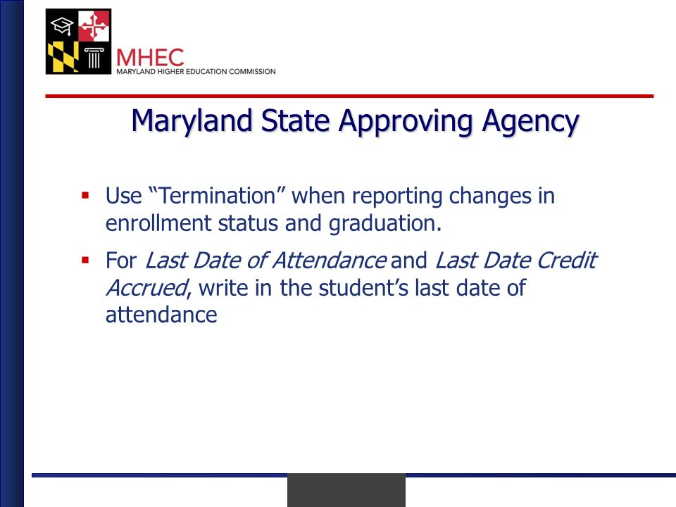 April 2010 Maryland State Approving Agency Use Termination when reporting changes in enrollment status and graduation.