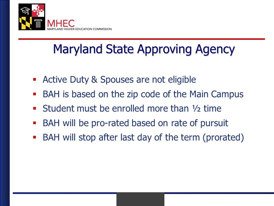 April 2010 Maryland State Approving Agency Active Duty & Spouses are not eligible BAH is based on the zip code of the Main Campus Student must be enrolled more than ½ time BAH will be pro-rated based on rate of pursuit BAH will stop after last day of the term (prorated)