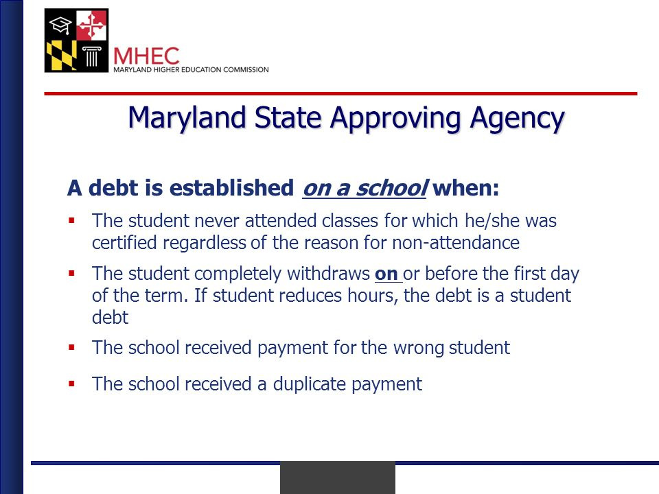 April 2010 Maryland State Approving Agency A debt is established on a school when: The student never attended classes for which he/she was certified regardless of the reason for non-attendance The student completely withdraws on or before the first day of the term.